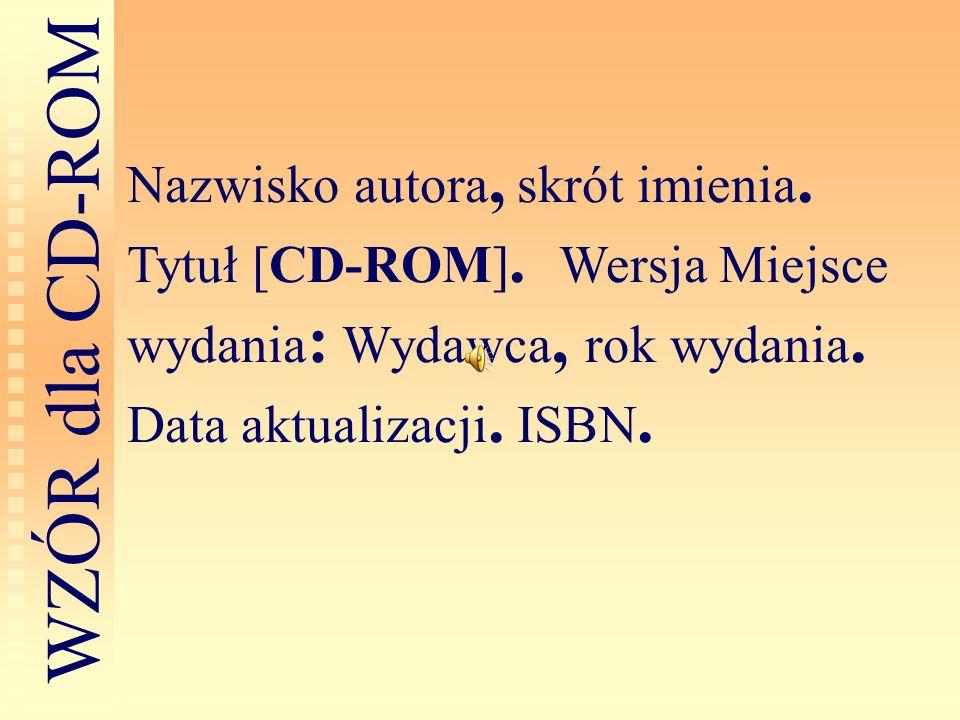 Nazwisko autora, skrót imienia. Tytuł [CD-ROM]. Wersja Miejsce wydania : Wydawca, rok wydania. Data aktualizacji. ISBN. W Z Ó R d l a C D - R O M