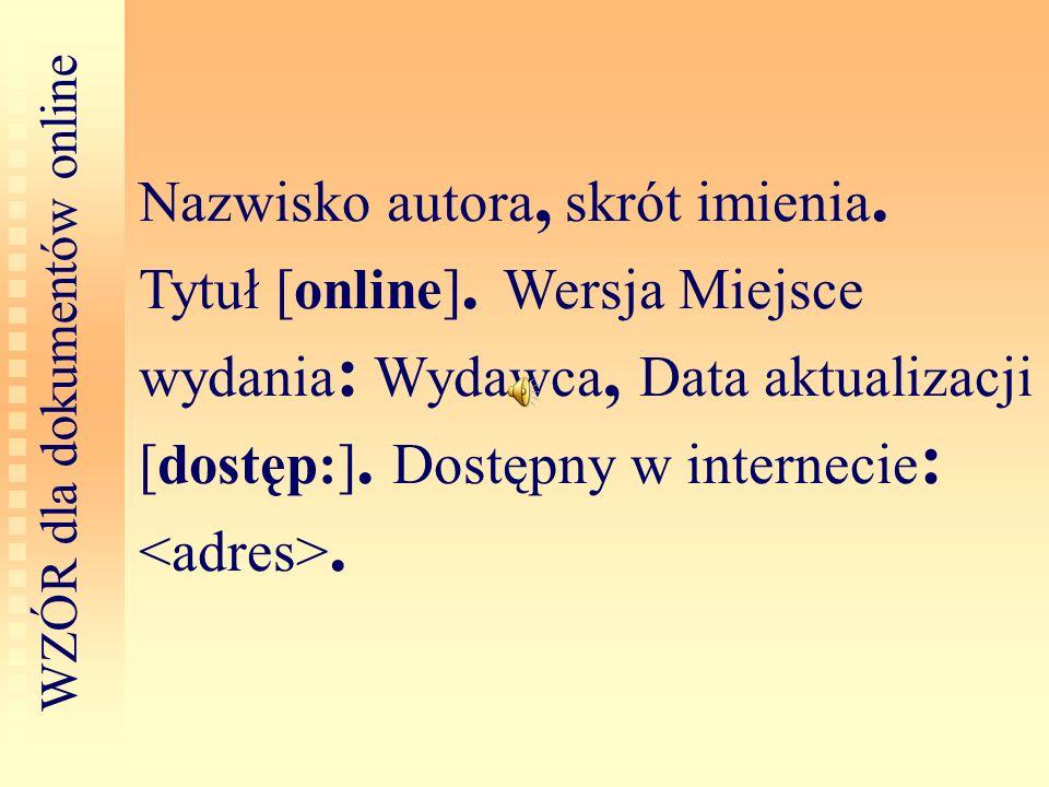 Nazwisko autora, skrót imienia. Tytuł [online]. Wersja Miejsce wydania : Wydawca, Data aktualizacji [dostęp:]. Dostępny w internecie : <adres>. W Z Ó
