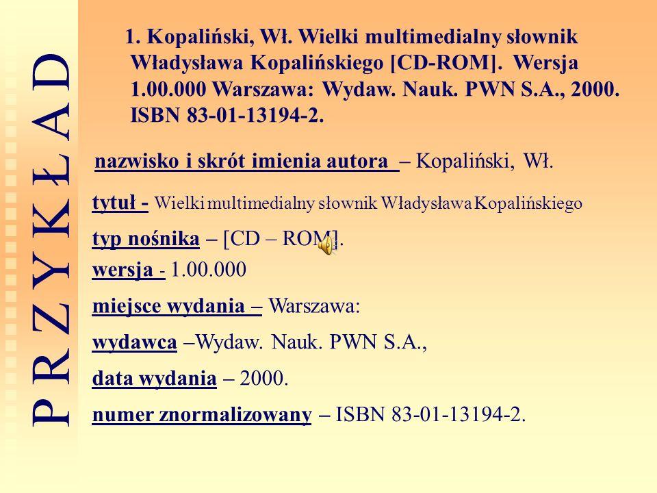 P R Z Y K Ł A D 1. Kopaliński, Wł. Wielki multimedialny słownik Władysława Kopalińskiego [CD-ROM]. Wersja 1.00.000 Warszawa: Wydaw. Nauk. PWN S.A., 20