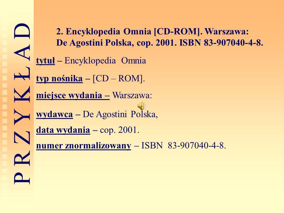 P R Z Y K Ł A D 2. Encyklopedia Omnia [CD-ROM]. Warszawa: De Agostini Polska, cop. 2001. ISBN 83-907040-4-8. tytuł – Encyklopedia Omnia typ nośnika –