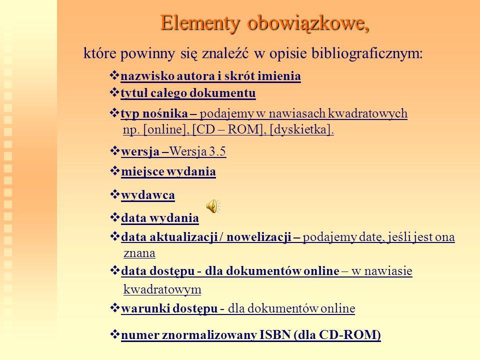 Elementy obowiązkowe, które powinny się znaleźć w opisie bibliograficznym: n azwisko autora i skrót imienia t ytuł całego dokumentu t yp nośnika – pod