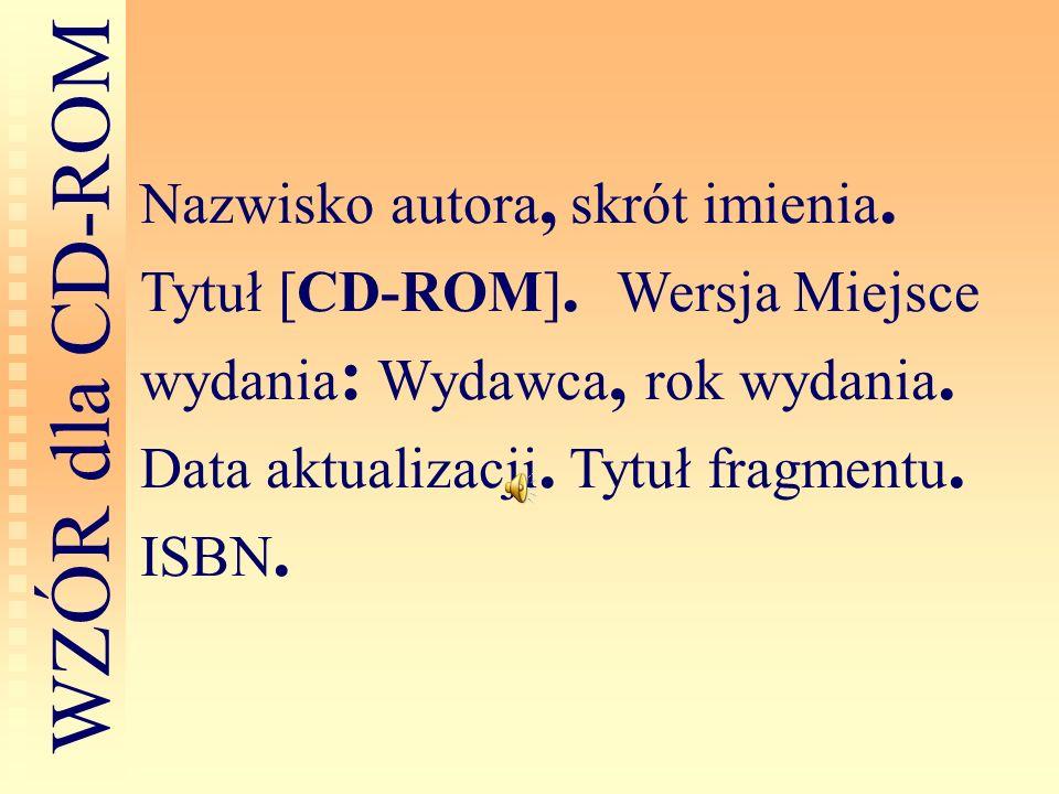 Nazwisko autora, skrót imienia. Tytuł [CD-ROM]. Wersja Miejsce wydania : Wydawca, rok wydania. Data aktualizacji. Tytuł fragmentu. ISBN. W Z Ó R d l a