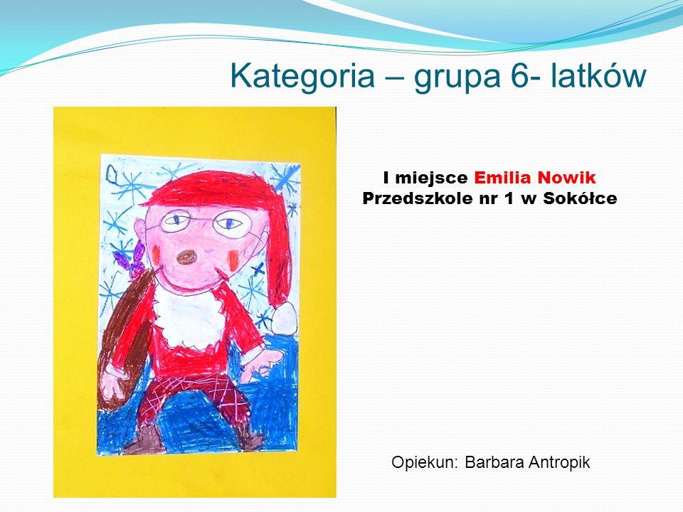 Kategoria – grupa 6- latków I miejsce Emilia Nowik Przedszkole nr 1 w Sokółce Opiekun: Barbara Antropik