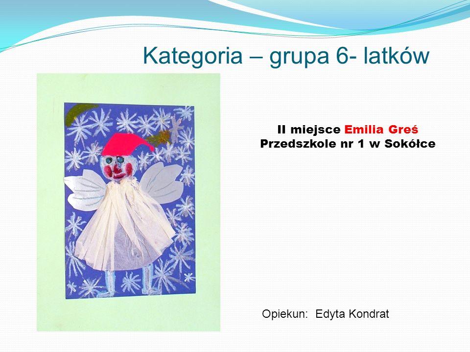 Kategoria – grupa 6- latków II miejsce Emilia Greś Przedszkole nr 1 w Sokółce Opiekun: Edyta Kondrat