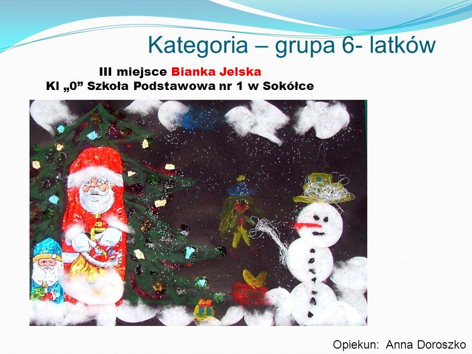 Kategoria – grupa 6- latków III miejsce Bianka Jelska Kl 0 Szkoła Podstawowa nr 1 w Sokółce Opiekun: Anna Doroszko