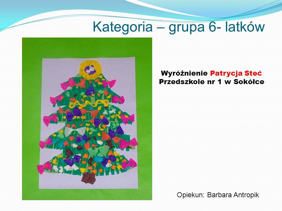 Kategoria – grupa 6- latków Wyróżnienie Patrycja Steć Przedszkole nr 1 w Sokółce Opiekun: Barbara Antropik