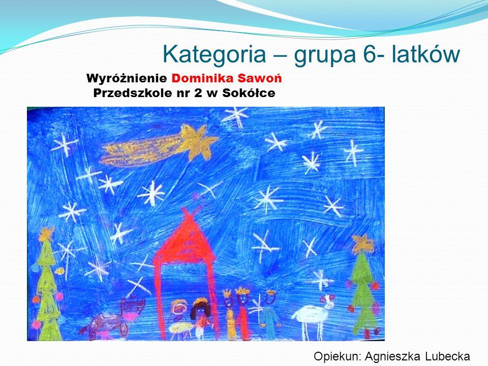 Kategoria – grupa 6- latków Wyróżnienie Dominika Sawoń Przedszkole nr 2 w Sokółce Opiekun: Agnieszka Lubecka