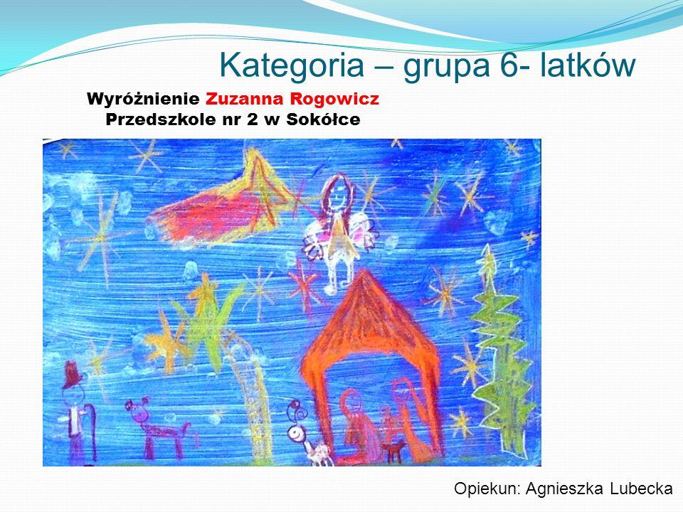Kategoria – grupa 6- latków Wyróżnienie Zuzanna Rogowicz Przedszkole nr 2 w Sokółce Opiekun: Agnieszka Lubecka