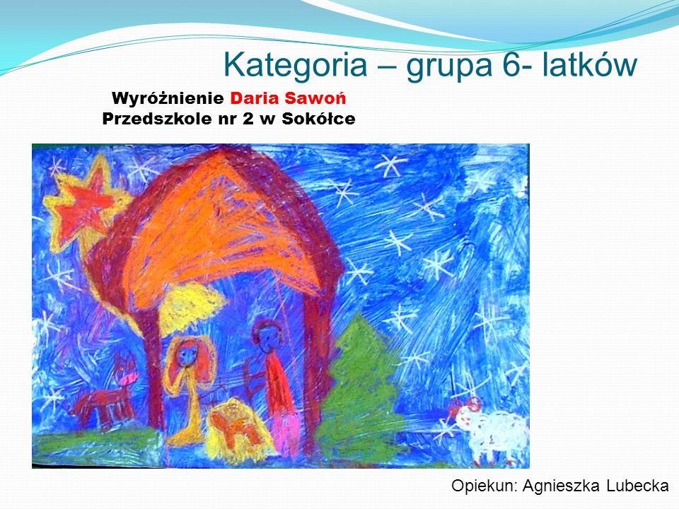 Kategoria – grupa 6- latków Wyróżnienie Daria Sawoń Przedszkole nr 2 w Sokółce Opiekun: Agnieszka Lubecka