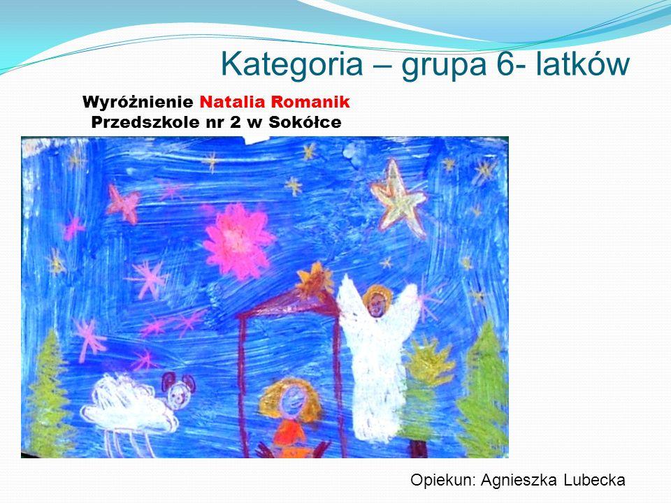 Kategoria – grupa 6- latków Wyróżnienie Natalia Romanik Przedszkole nr 2 w Sokółce Opiekun: Agnieszka Lubecka