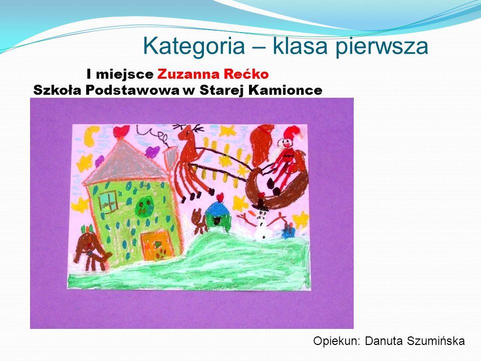 Kategoria – klasa pierwsza I miejsce Zuzanna Rećko Szkoła Podstawowa w Starej Kamionce Opiekun: Danuta Szumińska