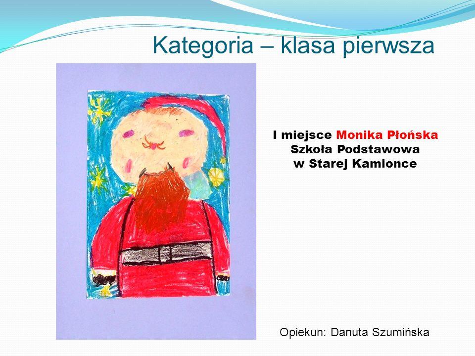 Kategoria – klasa pierwsza I miejsce Monika Płońska Szkoła Podstawowa w Starej Kamionce Opiekun: Danuta Szumińska