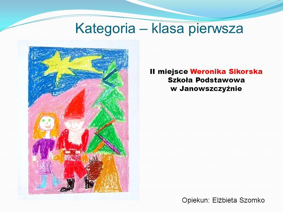 Kategoria – klasa pierwsza II miejsce Weronika Sikorska Szkoła Podstawowa w Janowszczyźnie Opiekun: Elżbieta Szomko