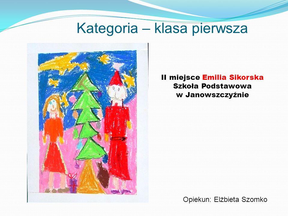 Kategoria – klasa pierwsza II miejsce Emilia Sikorska Szkoła Podstawowa w Janowszczyźnie Opiekun: Elżbieta Szomko