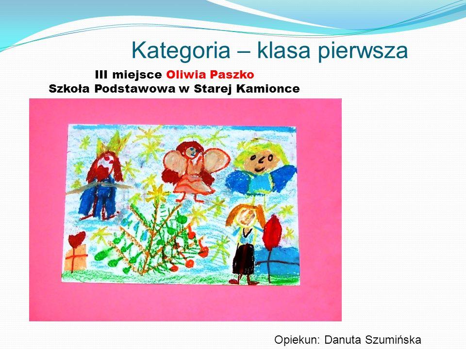 Kategoria – klasa pierwsza III miejsce Oliwia Paszko Szkoła Podstawowa w Starej Kamionce Opiekun: Danuta Szumińska