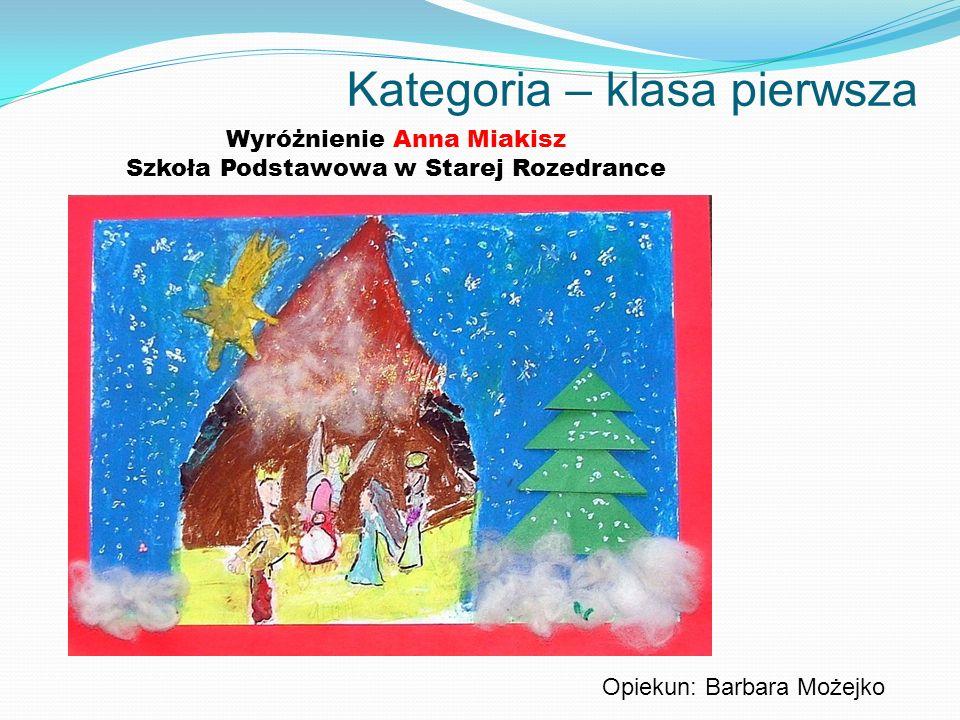 Kategoria – klasa pierwsza Wyróżnienie Anna Miakisz Szkoła Podstawowa w Starej Rozedrance Opiekun: Barbara Możejko