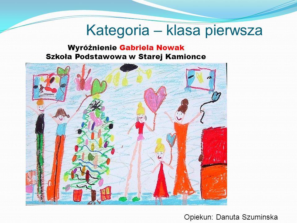 Kategoria – klasa pierwsza Wyróżnienie Gabriela Nowak Szkoła Podstawowa w Starej Kamionce Opiekun: Danuta Szuminska