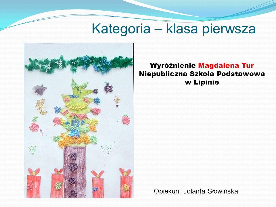 Kategoria – klasa pierwsza Wyróżnienie Magdalena Tur Niepubliczna Szkoła Podstawowa w Lipinie Opiekun: Jolanta Słowińska