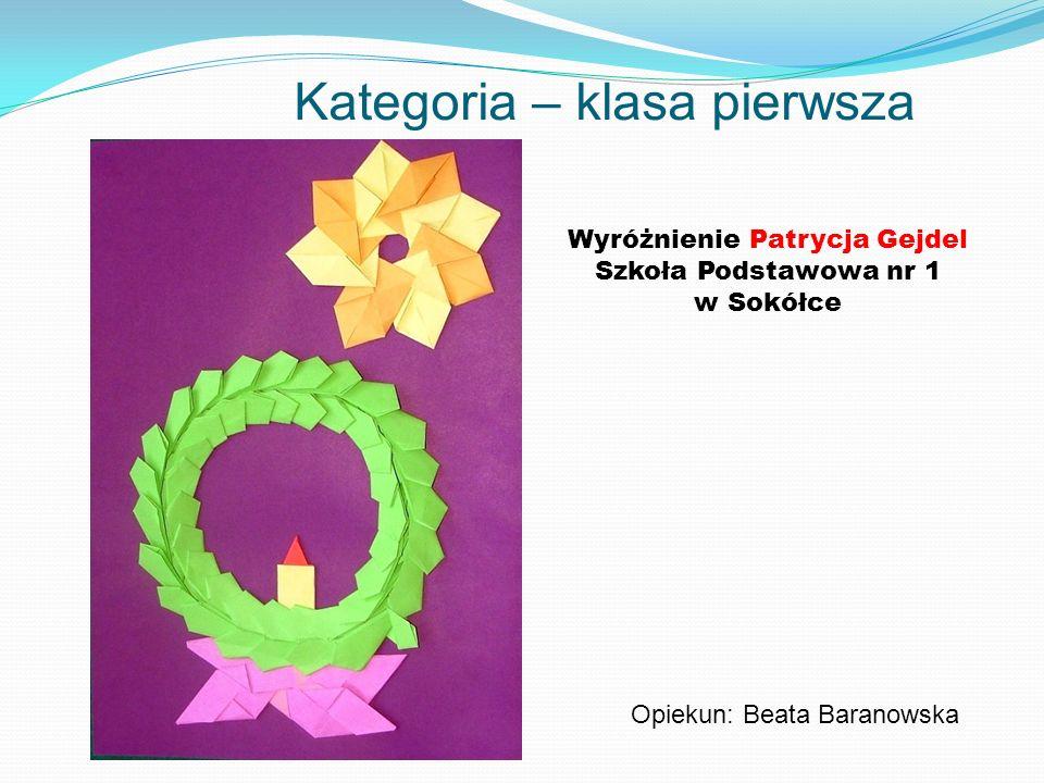 Kategoria – klasa pierwsza Wyróżnienie Patrycja Gejdel Szkoła Podstawowa nr 1 w Sokółce Opiekun: Beata Baranowska
