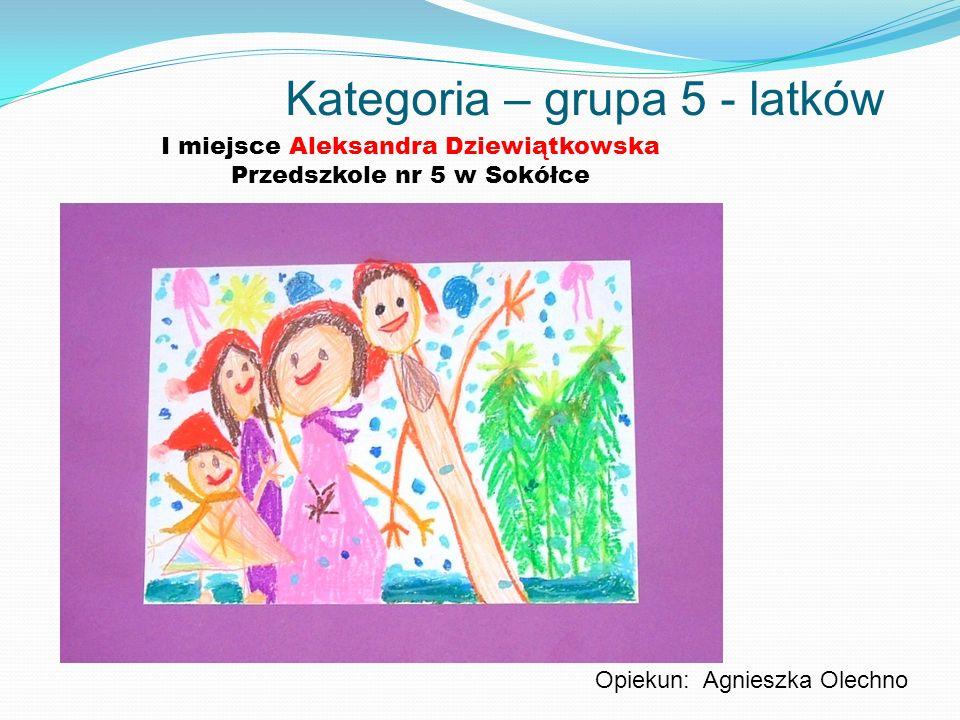 Kategoria – grupa 5 - latków I miejsce Aleksandra Dziewiątkowska Przedszkole nr 5 w Sokółce Opiekun: Agnieszka Olechno