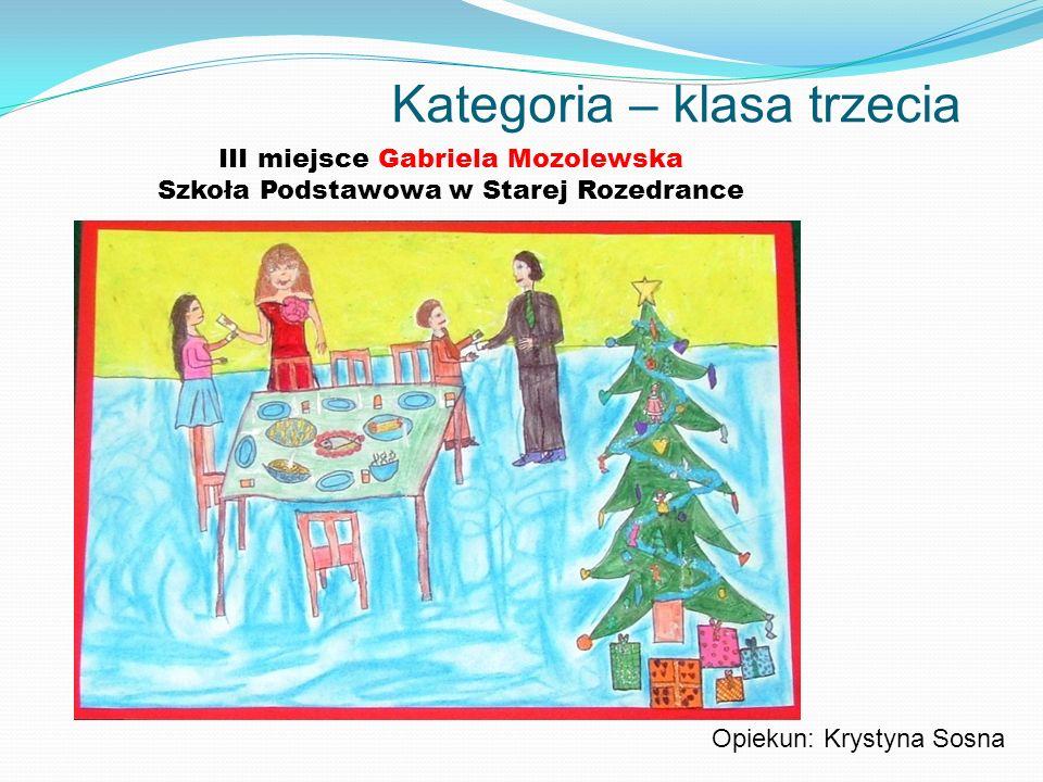Kategoria – klasa trzecia III miejsce Gabriela Mozolewska Szkoła Podstawowa w Starej Rozedrance Opiekun: Krystyna Sosna