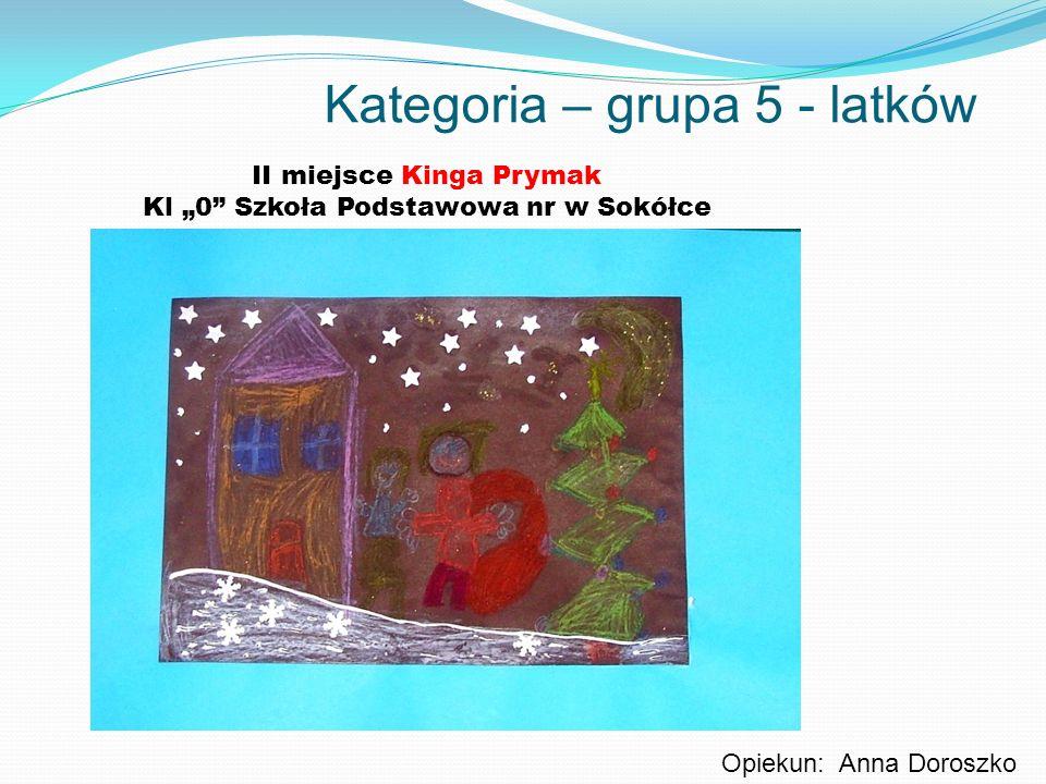 Kategoria – grupa 5 - latków II miejsce Kinga Prymak Kl 0 Szkoła Podstawowa nr w Sokółce Opiekun: Anna Doroszko