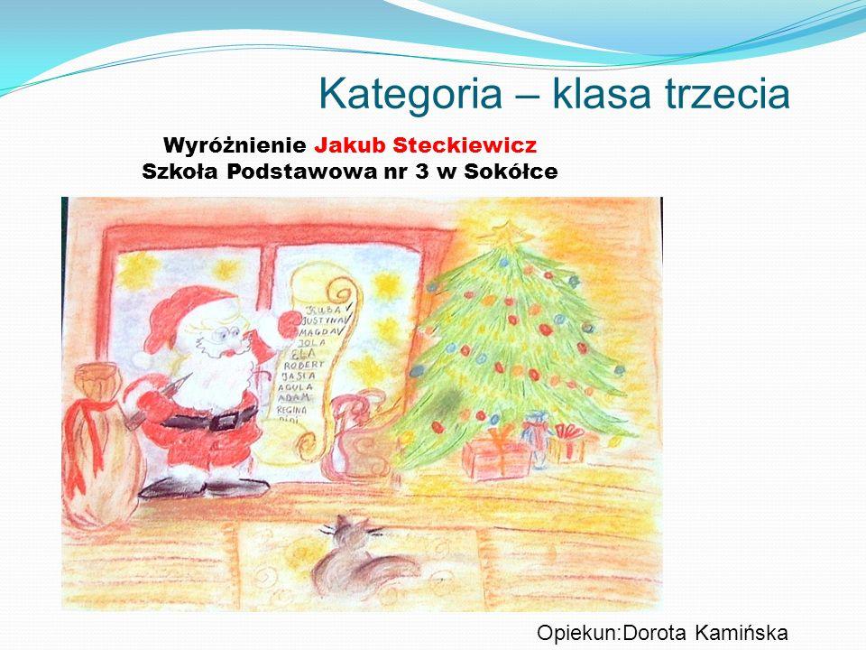 Kategoria – klasa trzecia Wyróżnienie Jakub Steckiewicz Szkoła Podstawowa nr 3 w Sokółce Opiekun:Dorota Kamińska