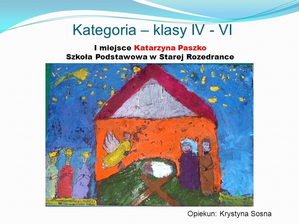 Kategoria – klasy IV - VI I miejsce Katarzyna Paszko Szkoła Podstawowa w Starej Rozedrance Opiekun: Krystyna Sosna