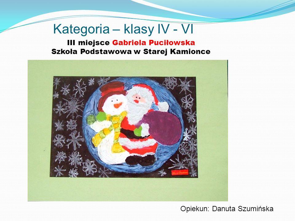 Kategoria – klasy IV - VI III miejsce Gabriela Puciłowska Szkoła Podstawowa w Starej Kamionce Opiekun: Danuta Szumińska