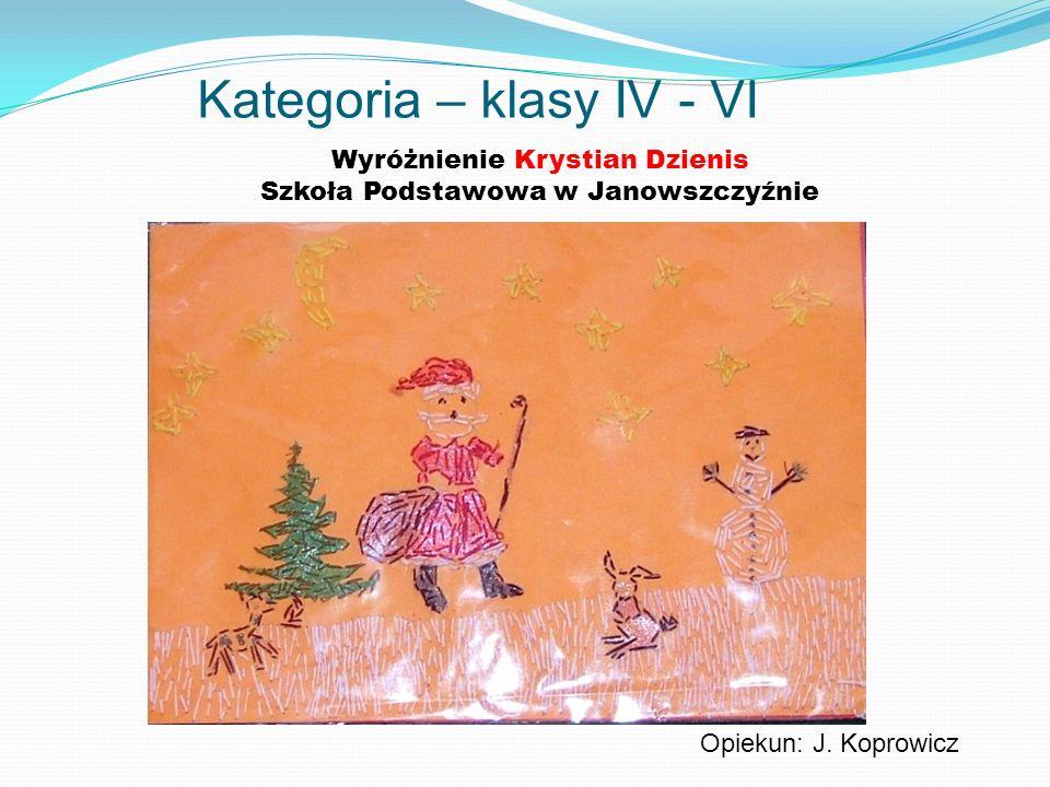 Kategoria – klasy IV - VI Wyróżnienie Krystian Dzienis Szkoła Podstawowa w Janowszczyźnie Opiekun: J. Koprowicz