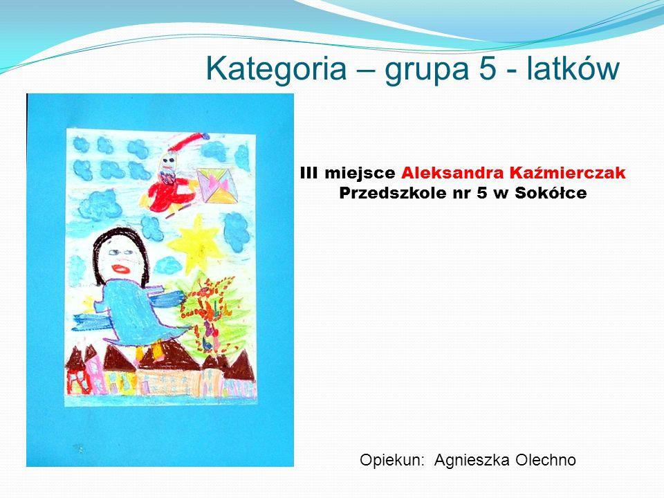 Kategoria – grupa 5 - latków III miejsce Aleksandra Kaźmierczak Przedszkole nr 5 w Sokółce Opiekun: Agnieszka Olechno