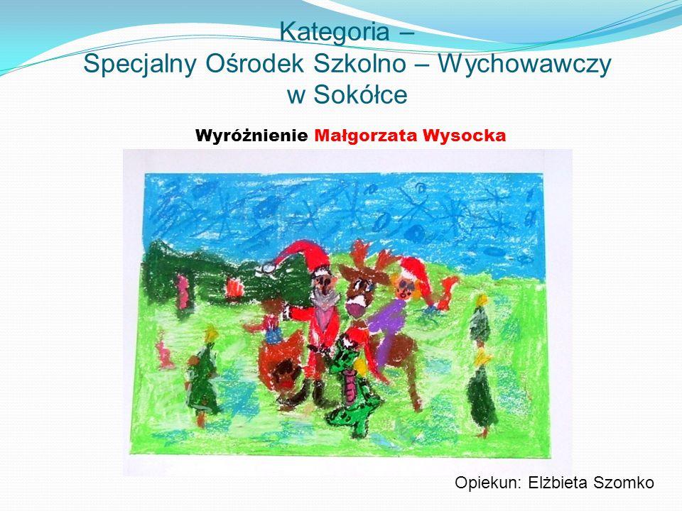 Kategoria – Specjalny Ośrodek Szkolno – Wychowawczy w Sokółce Wyróżnienie Małgorzata Wysocka Opiekun: Elżbieta Szomko