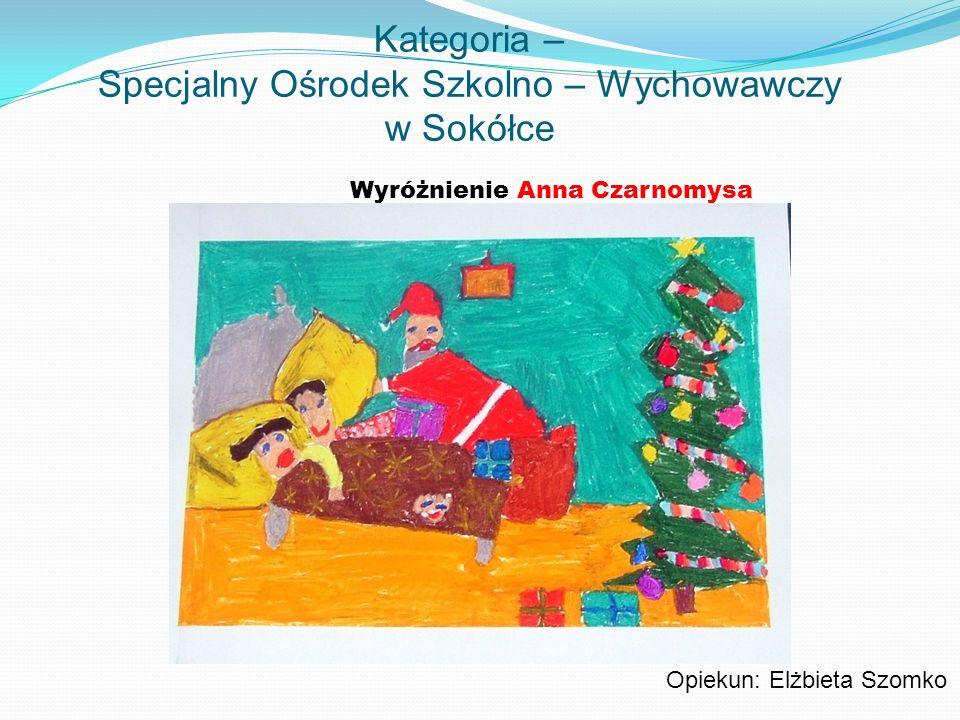 Kategoria – Specjalny Ośrodek Szkolno – Wychowawczy w Sokółce Wyróżnienie Anna Czarnomysa Opiekun: Elżbieta Szomko