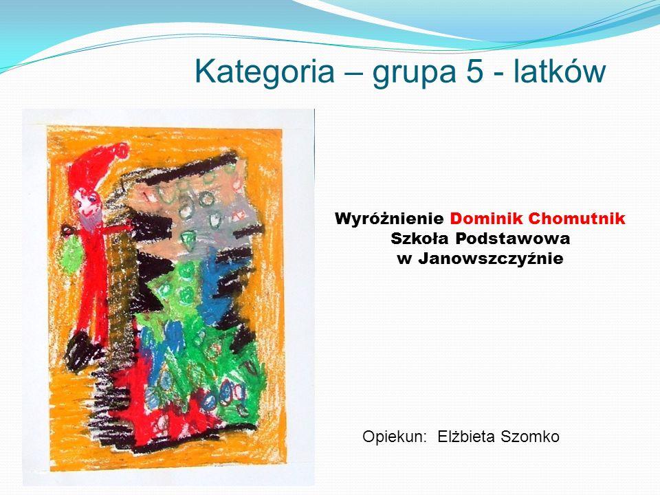 Kategoria – grupa 5 - latków Wyróżnienie Dominik Chomutnik Szkoła Podstawowa w Janowszczyźnie Opiekun: Elżbieta Szomko