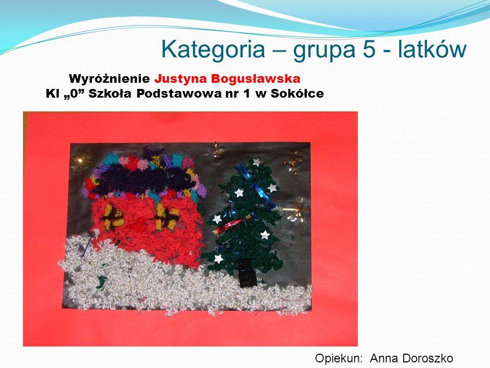 Kategoria – grupa 5 - latków Wyróżnienie Justyna Bogusławska Kl 0 Szkoła Podstawowa nr 1 w Sokółce Opiekun: Anna Doroszko