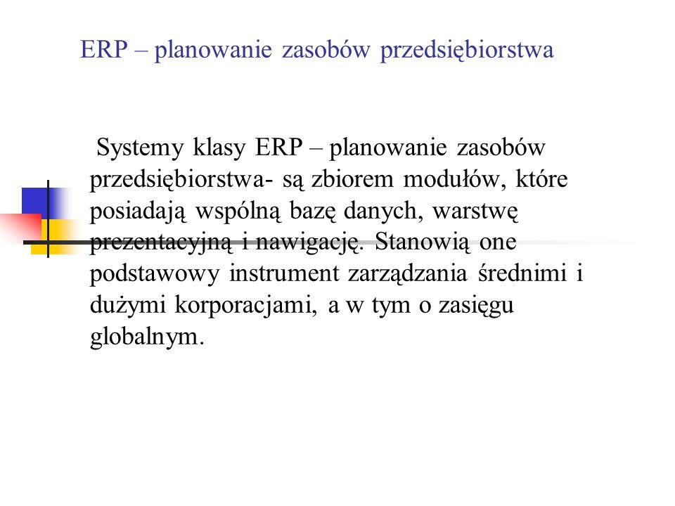 ERP – planowanie zasobów przedsiębiorstwa Systemy klasy ERP – planowanie zasobów przedsiębiorstwa- są zbiorem modułów, które posiadają wspólną bazę da
