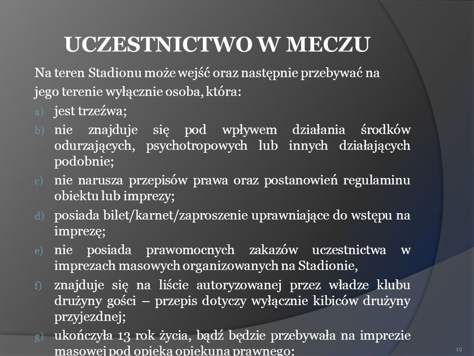 UCZESTNICTWO W MECZU Na teren Stadionu może wejść oraz następnie przebywać na jego terenie wyłącznie osoba, która: a) jest trzeźwa; b) nie znajduje si