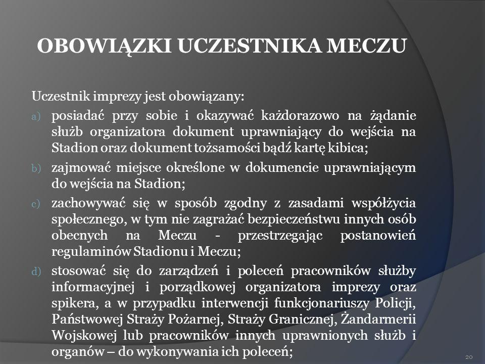 OBOWIĄZKI UCZESTNIKA MECZU Uczestnik imprezy jest obowiązany: a) posiadać przy sobie i okazywać każdorazowo na żądanie służb organizatora dokument upr