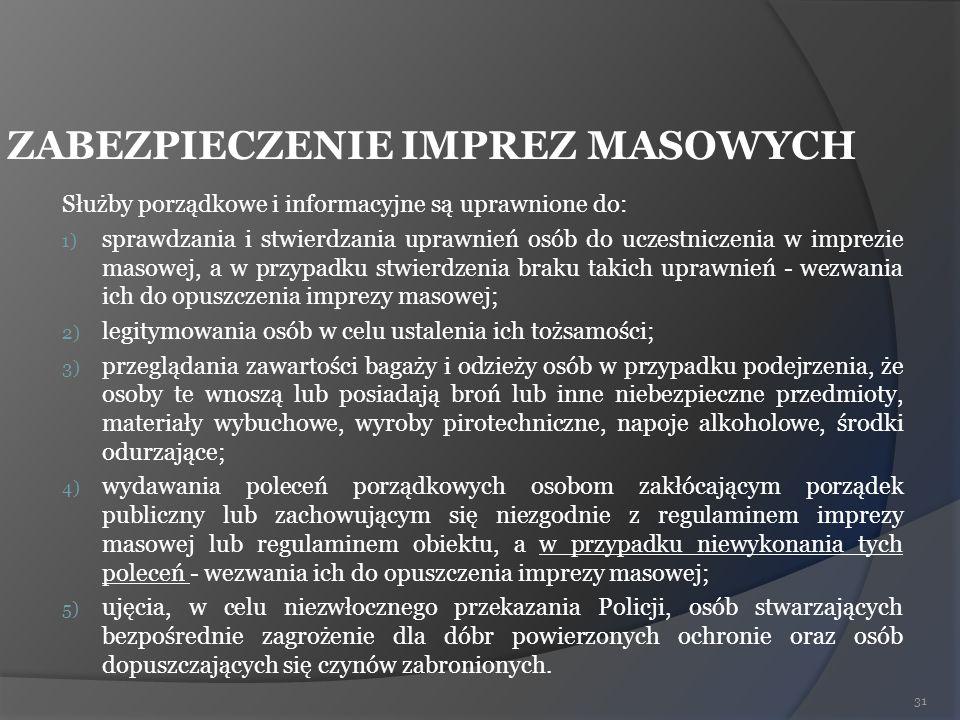ZABEZPIECZENIE IMPREZ MASOWYCH Służby porządkowe i informacyjne są uprawnione do: 1) sprawdzania i stwierdzania uprawnień osób do uczestniczenia w imp