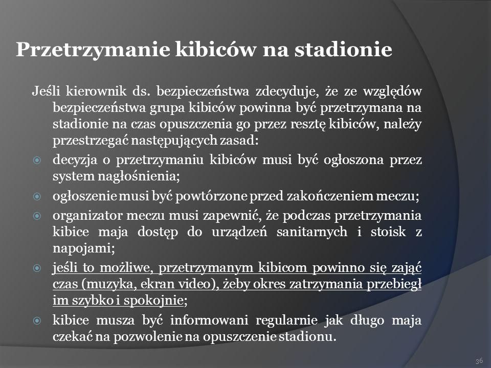 Przetrzymanie kibiców na stadionie Jeśli kierownik ds. bezpieczeństwa zdecyduje, że ze względów bezpieczeństwa grupa kibiców powinna być przetrzymana