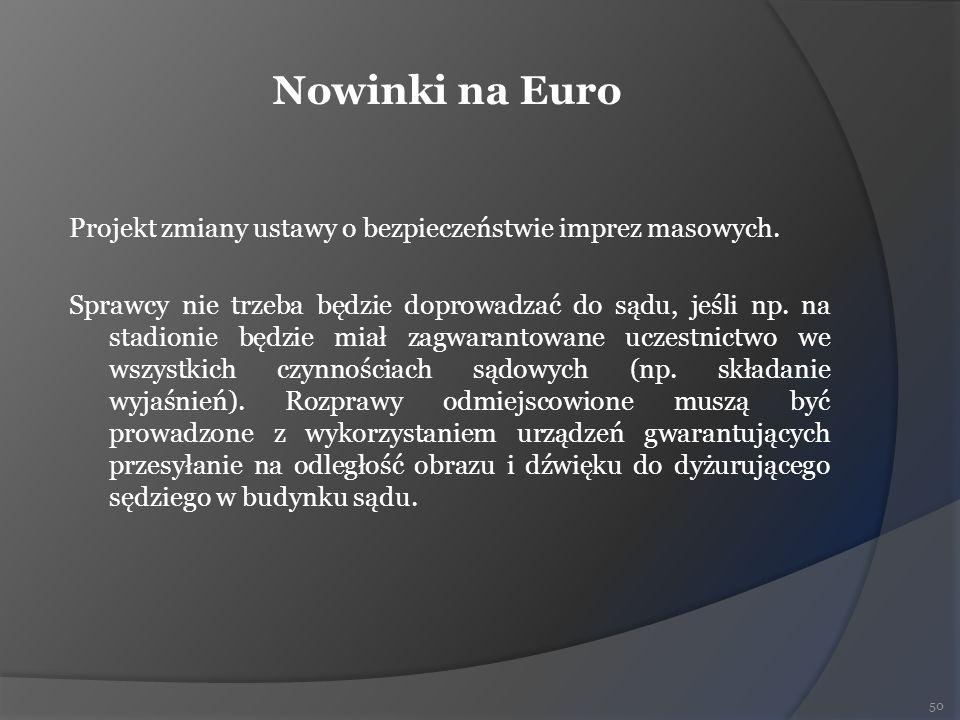 Nowinki na Euro Projekt zmiany ustawy o bezpieczeństwie imprez masowych. Sprawcy nie trzeba będzie doprowadzać do sądu, jeśli np. na stadionie będzie