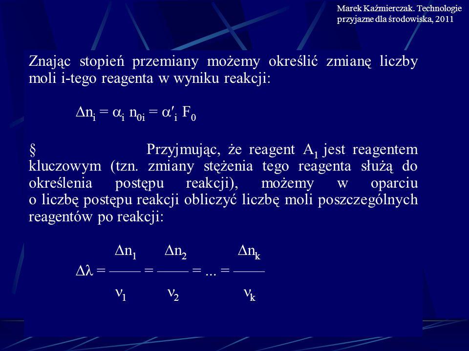 i i i n i = n 1 = 1 n 01 = 1 F 0 1 1 1 i i n i = n 0i + n i = n 0i + 1 n 01 = x 0i F 0 + 1 F 0 1 1 Sumaryczna liczba moli po reakcji wynosi: k F = n i = F 0 + 1 n 01 = F 0 + 1 F 0 i=1 1 1 molowy oraz stężenie reagenta i po reakcji równe są: n i p x i =, a stężenie c i = x i F R T Marek Kaźmierczak.