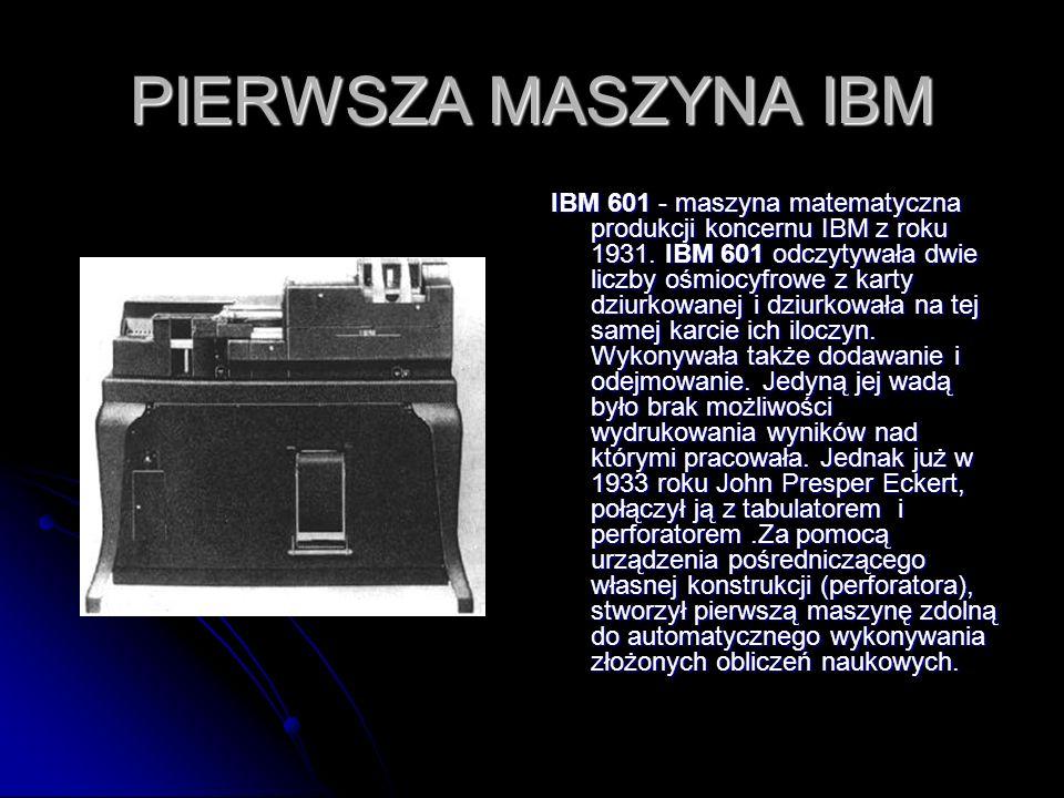 PIERWSZA MASZYNA IBM IBM 601 - maszyna matematyczna produkcji koncernu IBM z roku 1931. IBM 601 odczytywała dwie liczby ośmiocyfrowe z karty dziurkowa