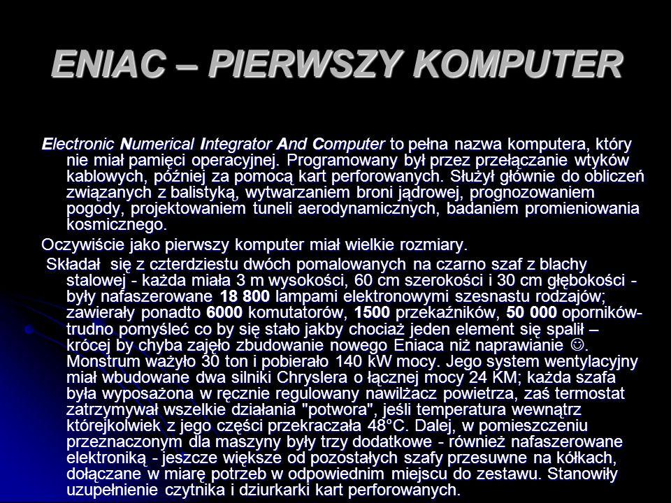 ENIAC – PIERWSZY KOMPUTER Electronic Numerical Integrator And Computer to pełna nazwa komputera, który nie miał pamięci operacyjnej. Programowany był