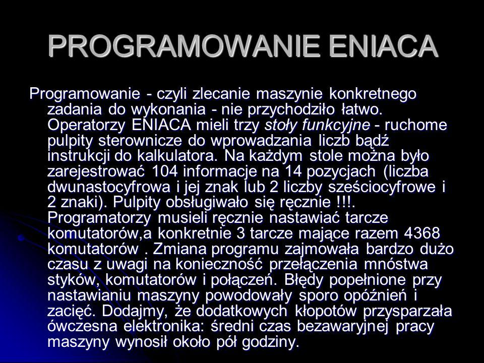 PROGRAMOWANIE ENIACA Programowanie - czyli zlecanie maszynie konkretnego zadania do wykonania - nie przychodziło łatwo. Operatorzy ENIACA mieli trzy s