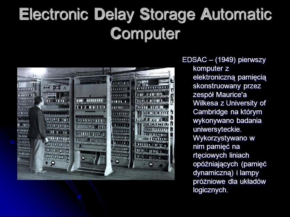 Electronic Delay Storage Automatic Computer Electronic Delay Storage Automatic Computer EDSAC – (1949) pierwszy komputer z elektroniczną pamięcią skon