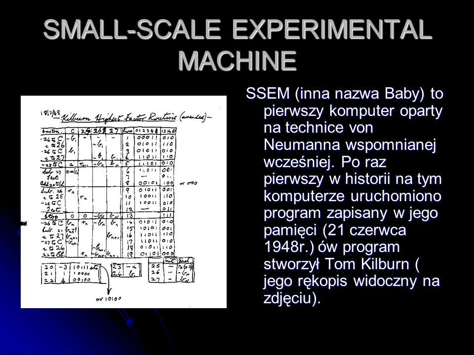 SMALL-SCALE EXPERIMENTAL MACHINE SSEM (inna nazwa Baby) to pierwszy komputer oparty na technice von Neumanna wspomnianej wcześniej. Po raz pierwszy w