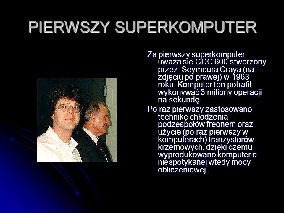 PIERWSZY SUPERKOMPUTER Za pierwszy superkomputer uważa się CDC 600 stworzony przez Seymoura Craya (na zdjęciu po prawej) w 1963 roku. Komputer ten pot