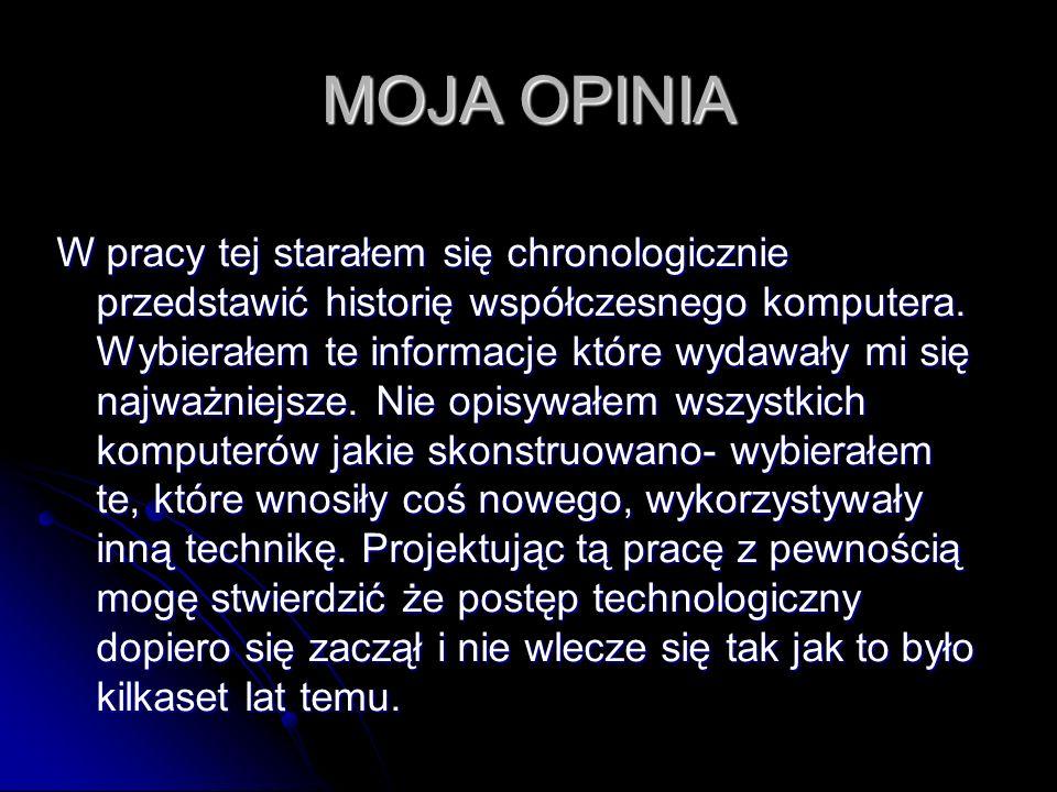 MOJA OPINIA W pracy tej starałem się chronologicznie przedstawić historię współczesnego komputera. Wybierałem te informacje które wydawały mi się najw