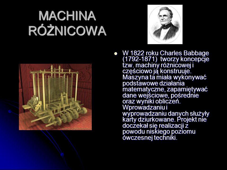 MACHINA RÓŻNICOWA W 1822 roku Charles Babbage (1792-1871) tworzy koncepcje tzw. machiny różnicowej i częściowo ją konstruuje. Maszyna ta miała wykonyw